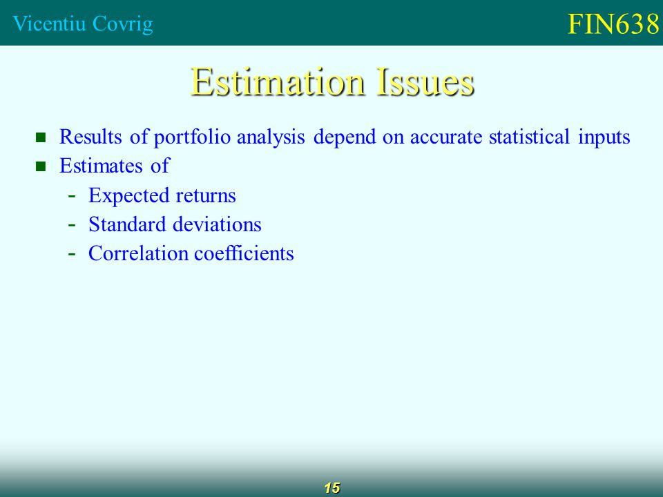 FIN638 Vicentiu Covrig 15 Estimation Issues Results of portfolio analysis depend on accurate statistical inputs Estimates of - Expected returns - Standard deviations - Correlation coefficients
