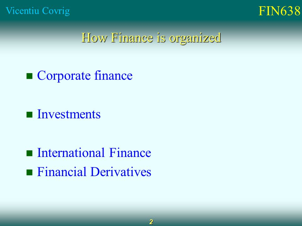 FIN638 Vicentiu Covrig 2 How Finance is organized Corporate finance Investments International Finance Financial Derivatives