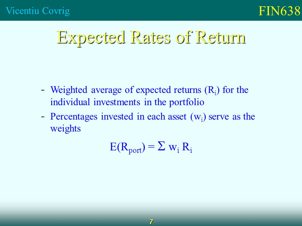 FIN638 Vicentiu Covrig 7 Expected Rates of Return - Weighted average of expected returns (R i ) for the individual investments in the portfolio - Percentages invested in each asset (w i ) serve as the weights E(R port ) =   w i R i