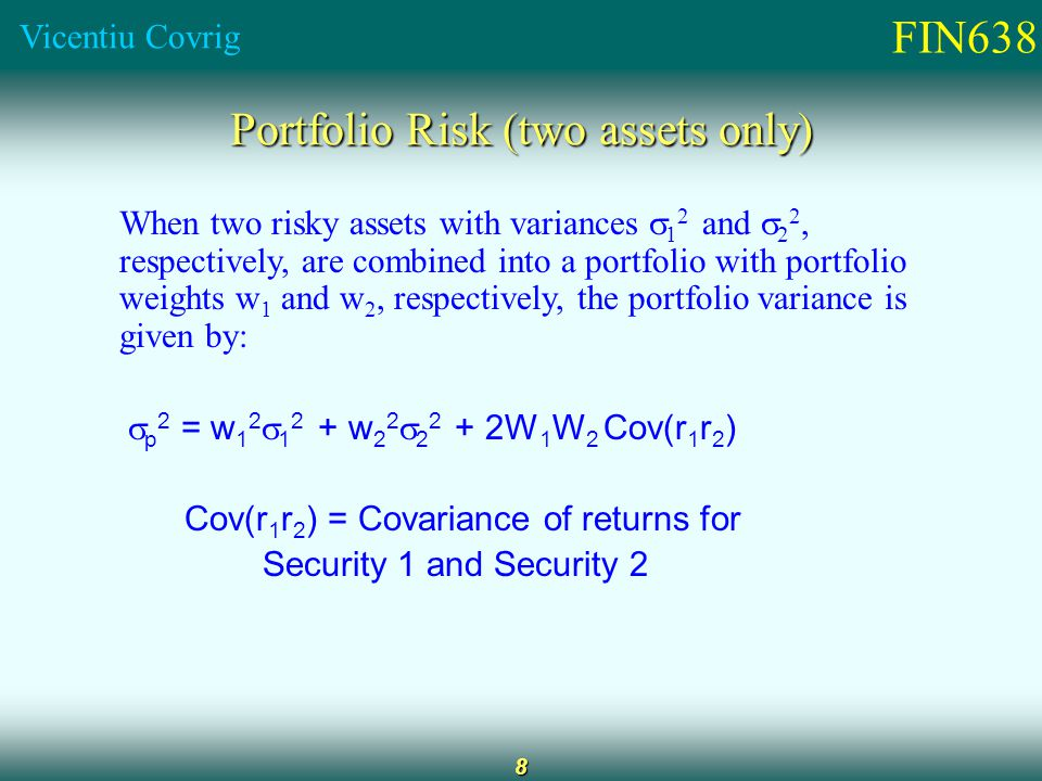 FIN638 Vicentiu Covrig 8 Portfolio Risk (two assets only) When two risky assets with variances  1 2 and  2 2, respectively, are combined into a portfolio with portfolio weights w 1 and w 2, respectively, the portfolio variance is given by:  p 2 = w 1 2  w 2 2  W 1 W 2 Cov(r 1 r 2 ) Cov(r 1 r 2 ) = Covariance of returns for Security 1 and Security 2