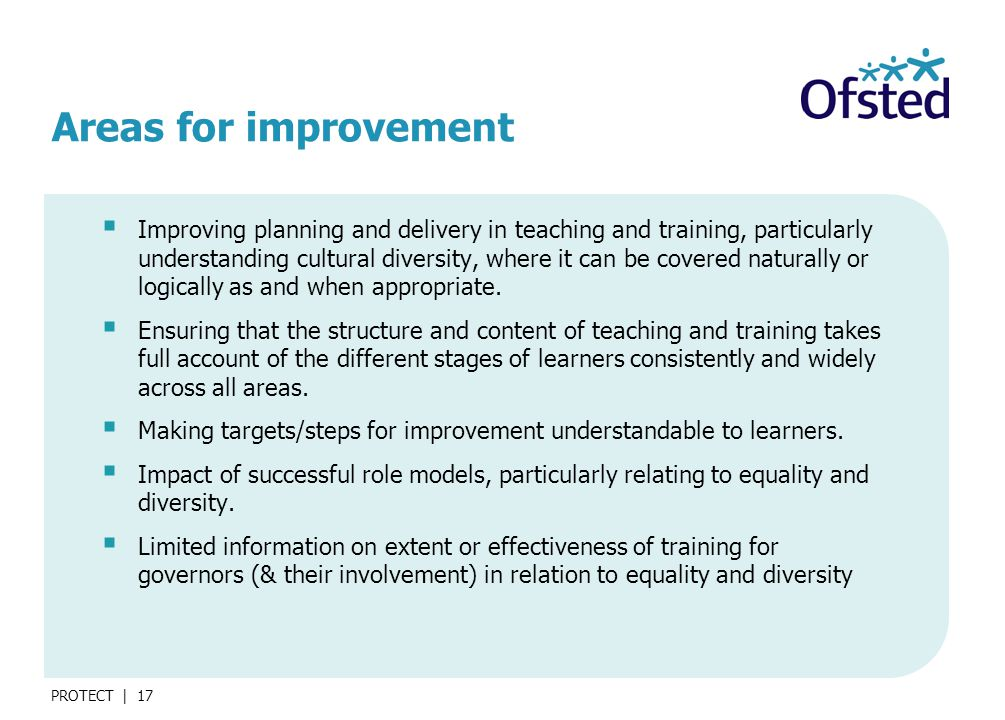 PROTECT | 17 Areas for improvement  Improving planning and delivery in teaching and training, particularly understanding cultural diversity, where it can be covered naturally or logically as and when appropriate.