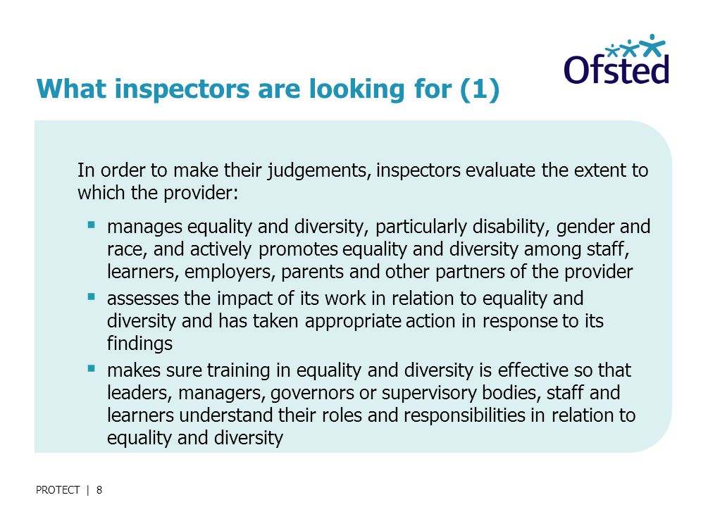 PROTECT | 8 What inspectors are looking for (1) In order to make their judgements, inspectors evaluate the extent to which the provider:  manages equality and diversity, particularly disability, gender and race, and actively promotes equality and diversity among staff, learners, employers, parents and other partners of the provider  assesses the impact of its work in relation to equality and diversity and has taken appropriate action in response to its findings  makes sure training in equality and diversity is effective so that leaders, managers, governors or supervisory bodies, staff and learners understand their roles and responsibilities in relation to equality and diversity