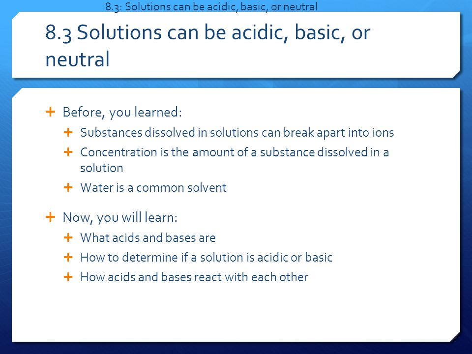  Before, you learned:  Substances dissolved in solutions can break apart into ions  Concentration is the amount of a substance dissolved in a solution  Water is a common solvent  Now, you will learn:  What acids and bases are  How to determine if a solution is acidic or basic  How acids and bases react with each other 8.3: Solutions can be acidic, basic, or neutral 8.3 Solutions can be acidic, basic, or neutral