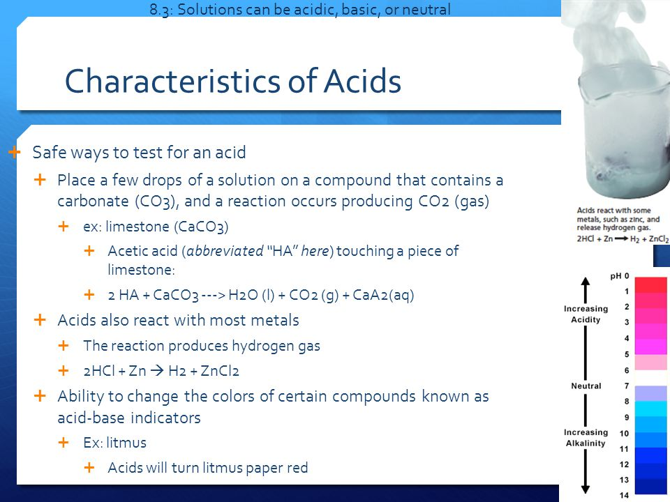 Characteristics of Acids  Safe ways to test for an acid  Place a few drops of a solution on a compound that contains a carbonate (CO3), and a reaction occurs producing CO2 (gas)  ex: limestone (CaCO3)  Acetic acid (abbreviated HA here) touching a piece of limestone:  2 HA + CaCO3 ---> H2O (l) + CO2 (g) + CaA2(aq)  Acids also react with most metals  The reaction produces hydrogen gas  2HCl + Zn  H2 + ZnCl2  Ability to change the colors of certain compounds known as acid-base indicators  Ex: litmus  Acids will turn litmus paper red 8.3: Solutions can be acidic, basic, or neutral