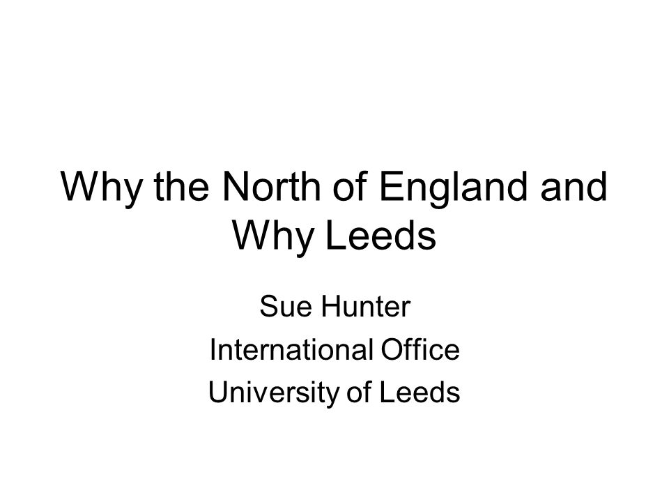 Why the North of England and Why Leeds Sue Hunter International Office University of Leeds