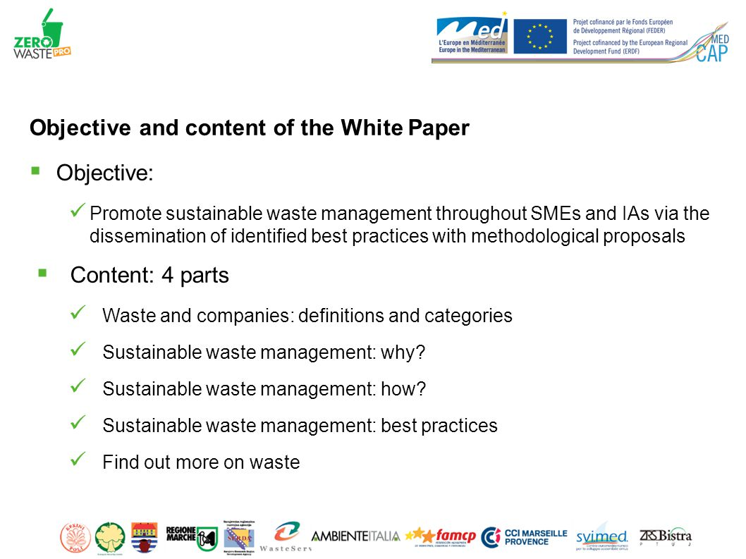 Objective and content of the White Paper  Objective: Promote sustainable waste management throughout SMEs and IAs via the dissemination of identified best practices with methodological proposals  Content: 4 parts Waste and companies: definitions and categories Sustainable waste management: why.