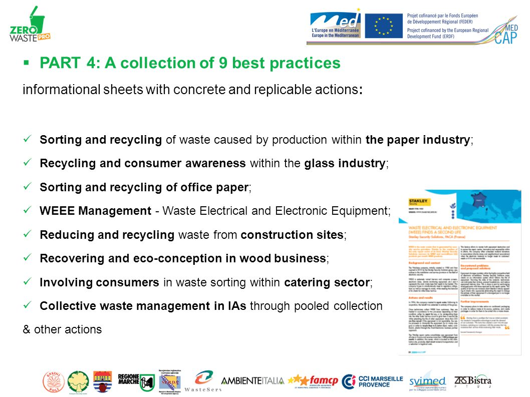 PART 4: A collection of 9 best practices informational sheets with concrete and replicable actions: Sorting and recycling of waste caused by production within the paper industry; Recycling and consumer awareness within the glass industry; Sorting and recycling of office paper; WEEE Management - Waste Electrical and Electronic Equipment; Reducing and recycling waste from construction sites; Recovering and eco-conception in wood business; Involving consumers in waste sorting within catering sector; Collective waste management in IAs through pooled collection & other actions