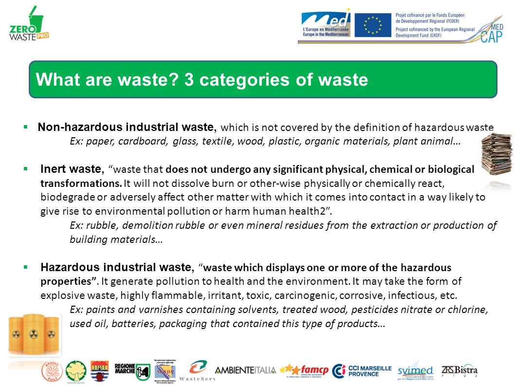  Non-hazardous industrial waste, which is not covered by the definition of hazardous waste Ex: paper, cardboard, glass, textile, wood, plastic, organic materials, plant animal…  Inert waste, waste that does not undergo any significant physical, chemical or biological transformations.