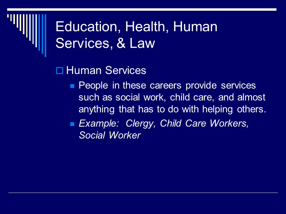 Education, Health, Human Services, & Law  Human Services People in these careers provide services such as social work, child care, and almost anything that has to do with helping others.