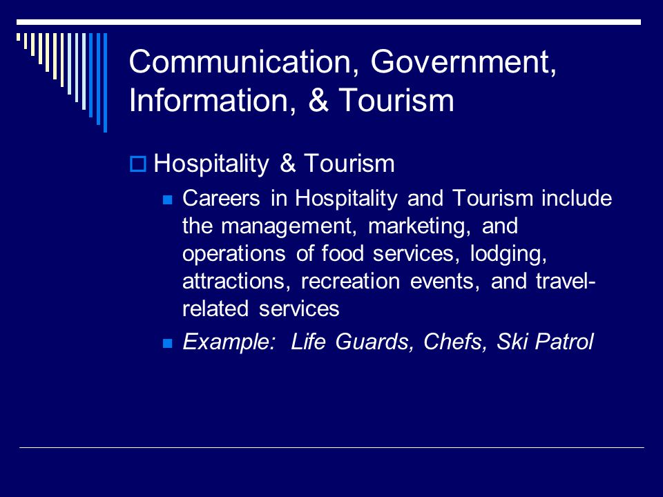 Communication, Government, Information, & Tourism  Hospitality & Tourism Careers in Hospitality and Tourism include the management, marketing, and operations of food services, lodging, attractions, recreation events, and travel- related services Example: Life Guards, Chefs, Ski Patrol