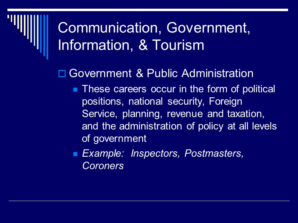 Communication, Government, Information, & Tourism  Government & Public Administration These careers occur in the form of political positions, national security, Foreign Service, planning, revenue and taxation, and the administration of policy at all levels of government Example: Inspectors, Postmasters, Coroners