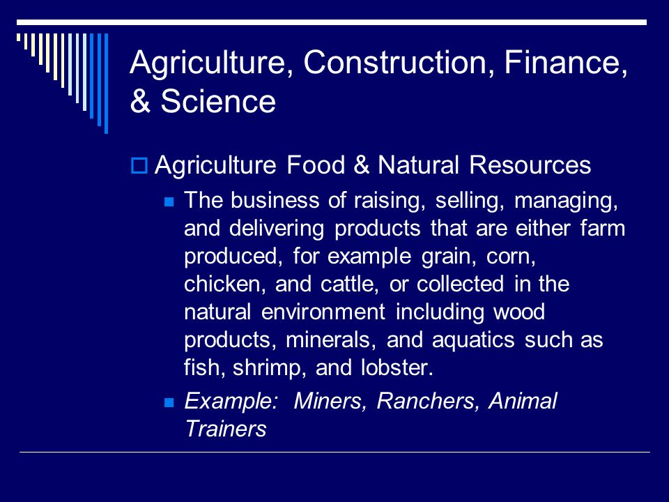 Agriculture, Construction, Finance, & Science  Agriculture Food & Natural Resources The business of raising, selling, managing, and delivering products that are either farm produced, for example grain, corn, chicken, and cattle, or collected in the natural environment including wood products, minerals, and aquatics such as fish, shrimp, and lobster.