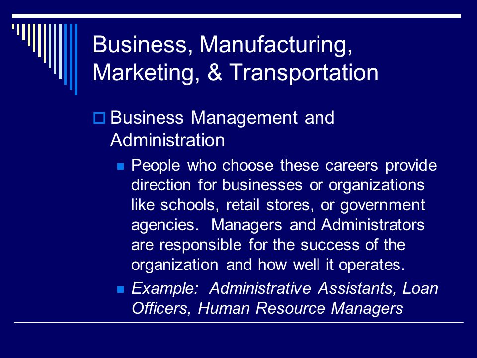 Business, Manufacturing, Marketing, & Transportation  Business Management and Administration People who choose these careers provide direction for businesses or organizations like schools, retail stores, or government agencies.