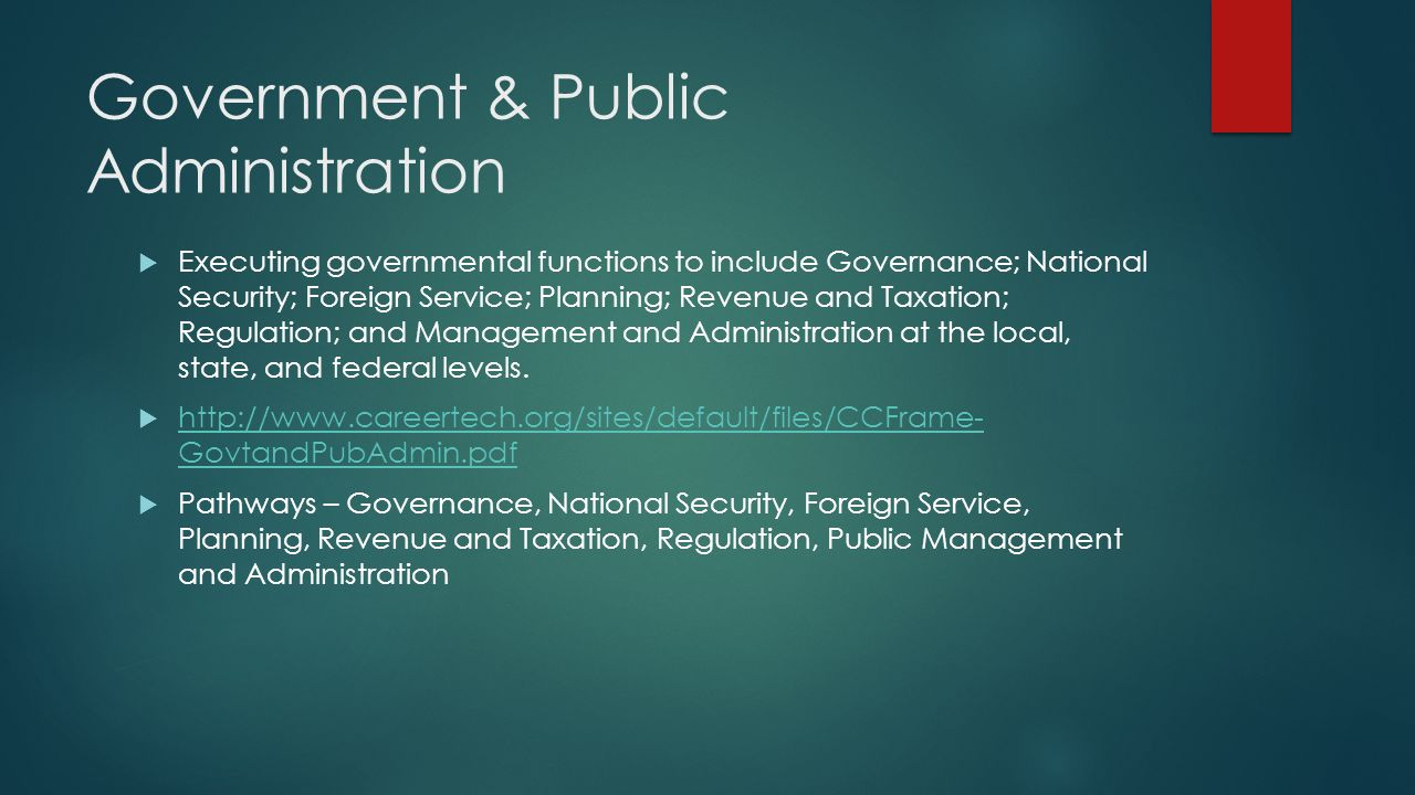 Government & Public Administration  Executing governmental functions to include Governance; National Security; Foreign Service; Planning; Revenue and Taxation; Regulation; and Management and Administration at the local, state, and federal levels.