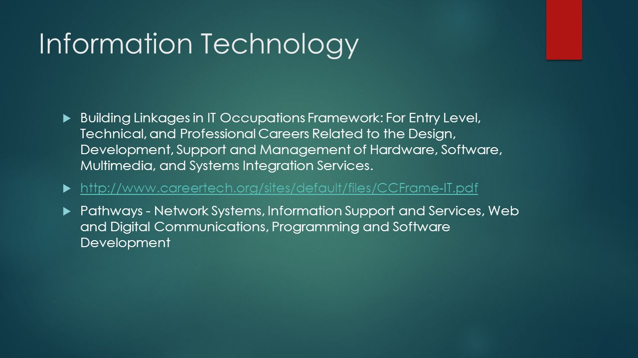 Information Technology  Building Linkages in IT Occupations Framework: For Entry Level, Technical, and Professional Careers Related to the Design, Development, Support and Management of Hardware, Software, Multimedia, and Systems Integration Services.