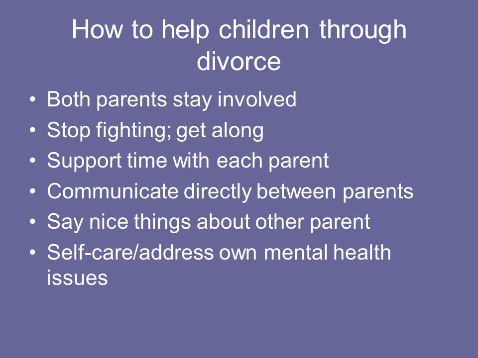 How to help children through divorce Both parents stay involved Stop fighting; get along Support time with each parent Communicate directly between parents Say nice things about other parent Self-care/address own mental health issues