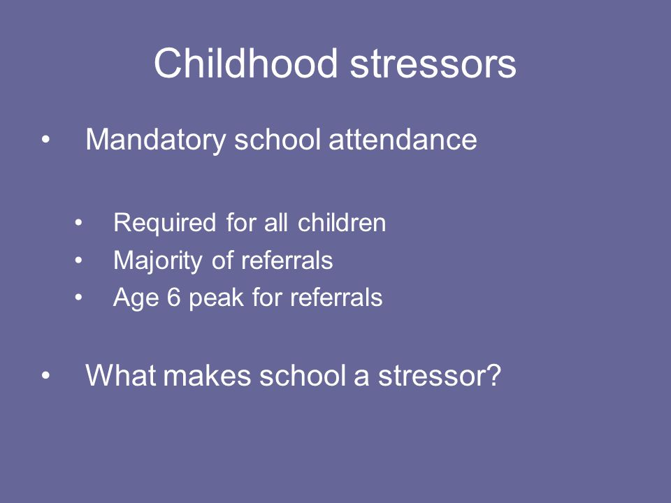 Childhood stressors Mandatory school attendance Required for all children Majority of referrals Age 6 peak for referrals What makes school a stressor