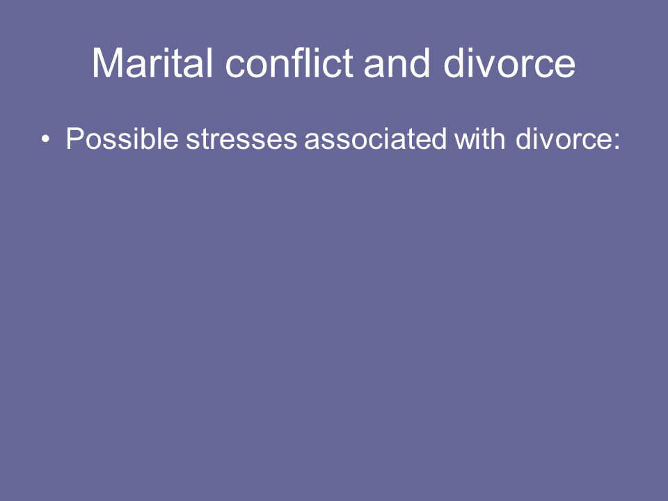 Marital conflict and divorce Possible stresses associated with divorce: