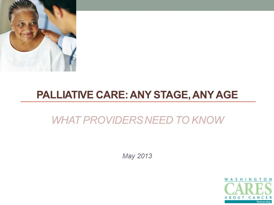 PALLIATIVE CARE: ANY STAGE, ANY AGE WHAT PROVIDERS NEED TO KNOW May 2013