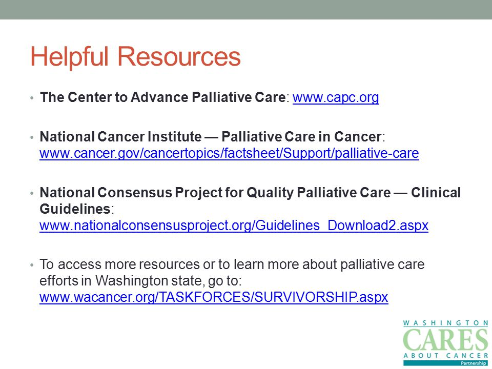 Helpful Resources The Center to Advance Palliative Care:   National Cancer Institute — Palliative Care in Cancer:     National Consensus Project for Quality Palliative Care — Clinical Guidelines:     To access more resources or to learn more about palliative care efforts in Washington state, go to: