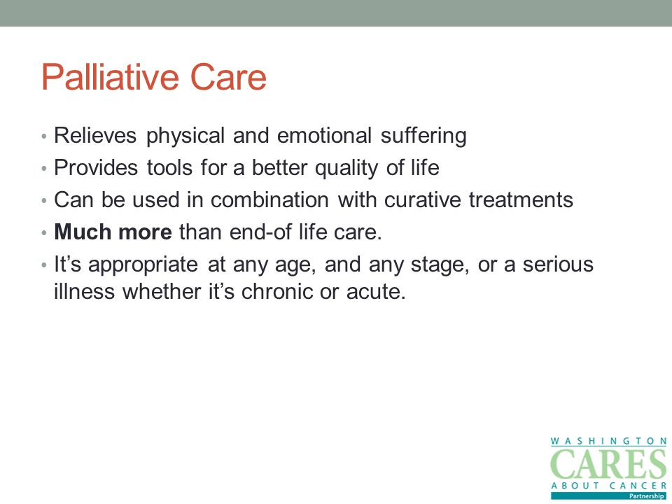 Palliative Care Relieves physical and emotional suffering Provides tools for a better quality of life Can be used in combination with curative treatments Much more than end-of life care.