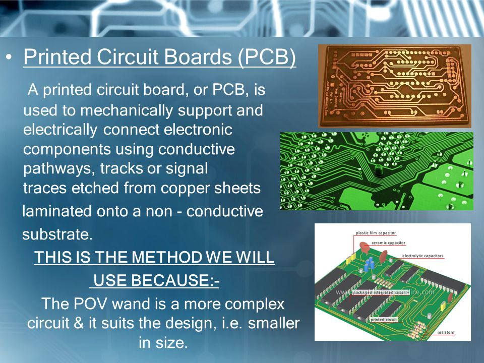 Printed Circuit Boards (PCB) A printed circuit board, or PCB, is used to mechanically support and electrically connect electronic components using conductive pathways, tracks or signal traces etched from copper sheets laminated onto a non - conductive substrate.