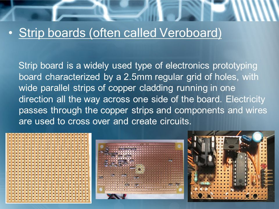 Strip boards (often called Veroboard) Strip board is a widely used type of electronics prototyping board characterized by a 2.5mm regular grid of holes, with wide parallel strips of copper cladding running in one direction all the way across one side of the board.