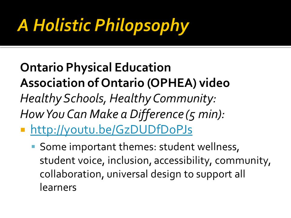 Ontario Physical Education Association of Ontario (OPHEA) video Healthy Schools, Healthy Community: How You Can Make a Difference (5 min):       Some important themes: student wellness, student voice, inclusion, accessibility, community, collaboration, universal design to support all learners