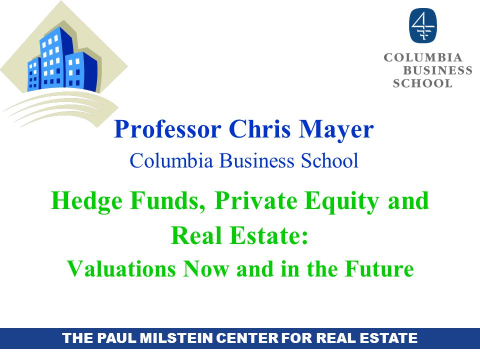 THE PAUL MILSTEIN CENTER FOR REAL ESTATE Professor Chris Mayer Columbia Business School Hedge Funds, Private Equity and Real Estate: Valuations Now and in the Future