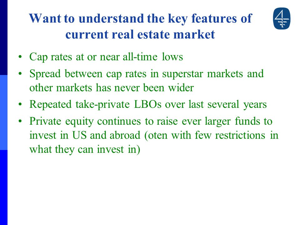 Want to understand the key features of current real estate market Cap rates at or near all-time lows Spread between cap rates in superstar markets and other markets has never been wider Repeated take-private LBOs over last several years Private equity continues to raise ever larger funds to invest in US and abroad (oten with few restrictions in what they can invest in)