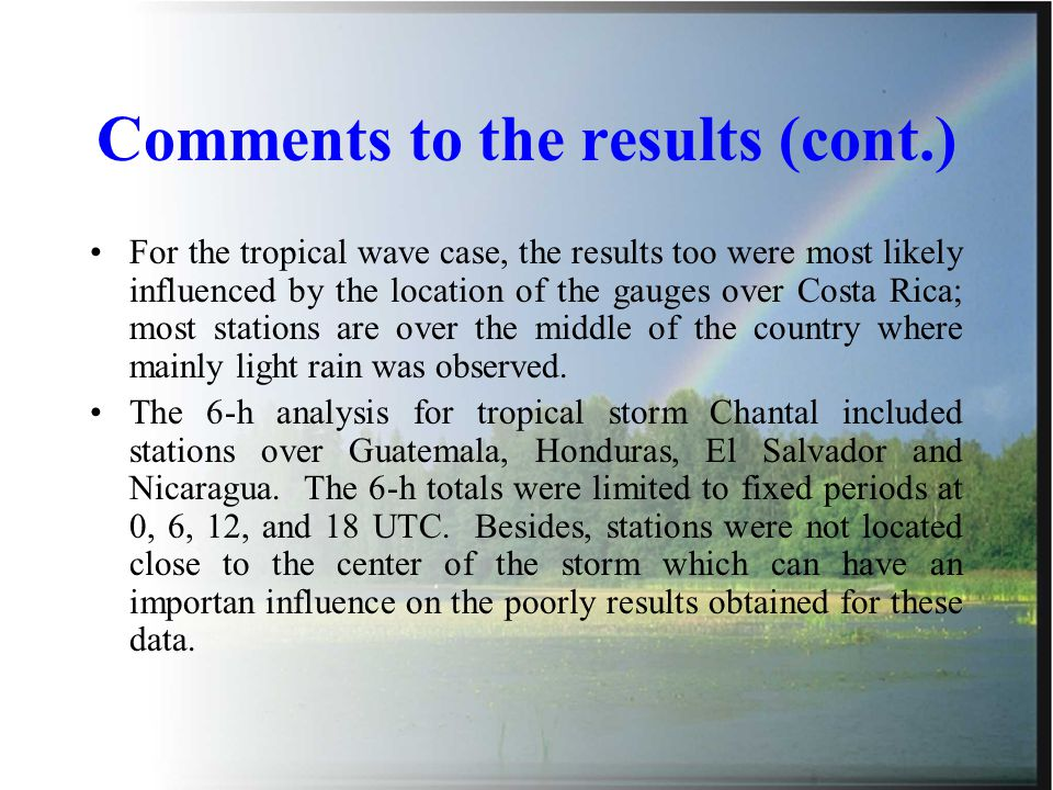 Comments to the results (cont.) For the tropical wave case, the results too were most likely influenced by the location of the gauges over Costa Rica; most stations are over the middle of the country where mainly light rain was observed.