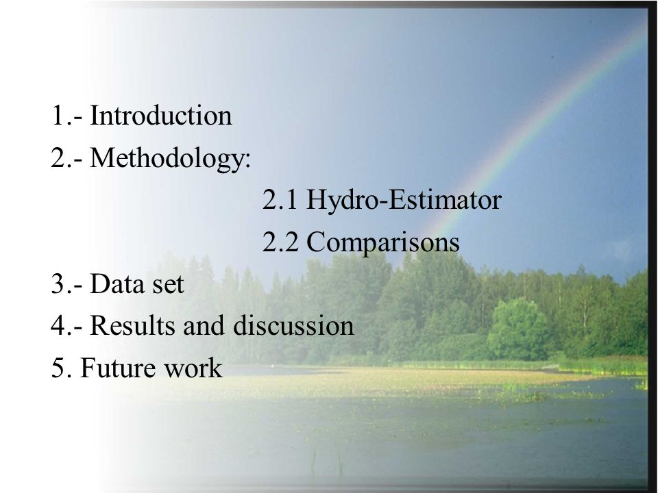 1.- Introduction 2.- Methodology: 2.1 Hydro-Estimator 2.2 Comparisons 3.- Data set 4.- Results and discussion 5.