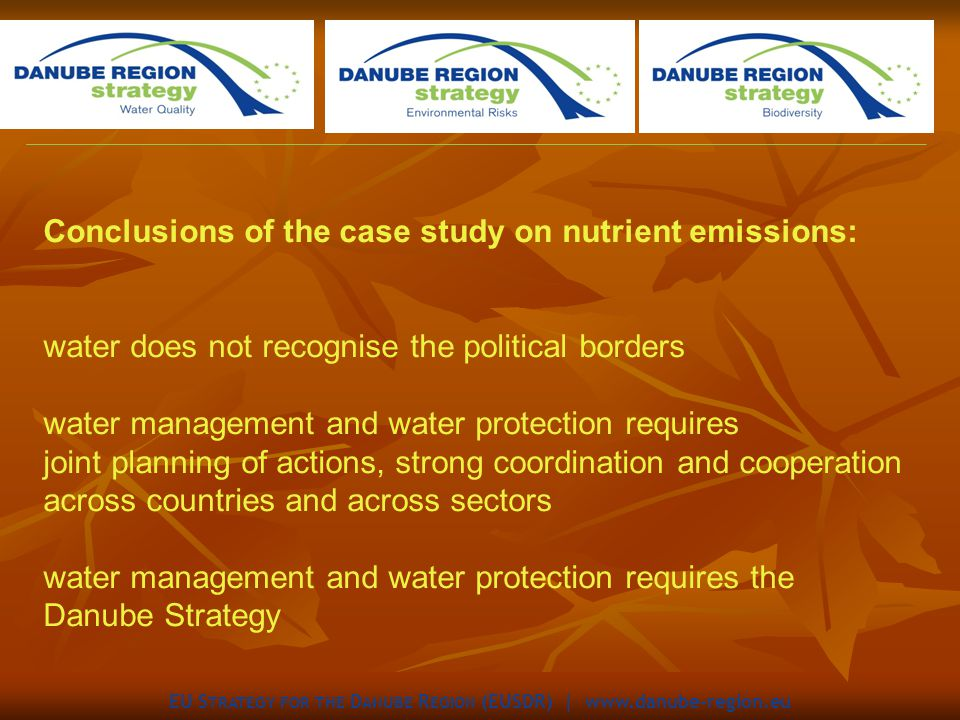 EU S TRATEGY FOR THE D ANUBE R EGION (EUSDR) |   Conclusions of the case study on nutrient emissions: water does not recognise the political borders water management and water protection requires joint planning of actions, strong coordination and cooperation across countries and across sectors water management and water protection requires the Danube Strategy