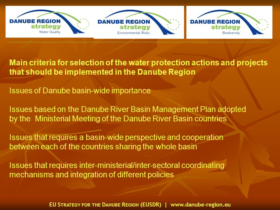 EU S TRATEGY FOR THE D ANUBE R EGION (EUSDR) |   Main criteria for selection of the water protection actions and projects that should be implemented in the Danube Region Issues of Danube basin-wide importance Issues based on the Danube River Basin Management Plan adopted by the Ministerial Meeting of the Danube River Basin countries Issues that requires a basin-wide perspective and cooperation between each of the countries sharing the whole basin Issues that requires inter-ministerial/inter-sectoral coordinating mechanisms and integration of different policies