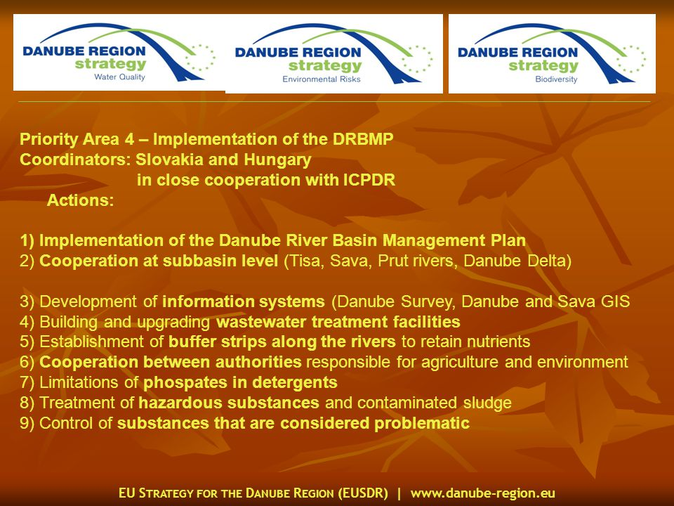 EU S TRATEGY FOR THE D ANUBE R EGION (EUSDR) |   Priority Area 4 – Implementation of the DRBMP Coordinators: Slovakia and Hungary in close cooperation with ICPDR Actions: 1) Implementation of the Danube River Basin Management Plan 2) Cooperation at subbasin level (Tisa, Sava, Prut rivers, Danube Delta) 3) Development of information systems (Danube Survey, Danube and Sava GIS 4) Building and upgrading wastewater treatment facilities 5) Establishment of buffer strips along the rivers to retain nutrients 6) Cooperation between authorities responsible for agriculture and environment 7) Limitations of phospates in detergents 8) Treatment of hazardous substances and contaminated sludge 9) Control of substances that are considered problematic