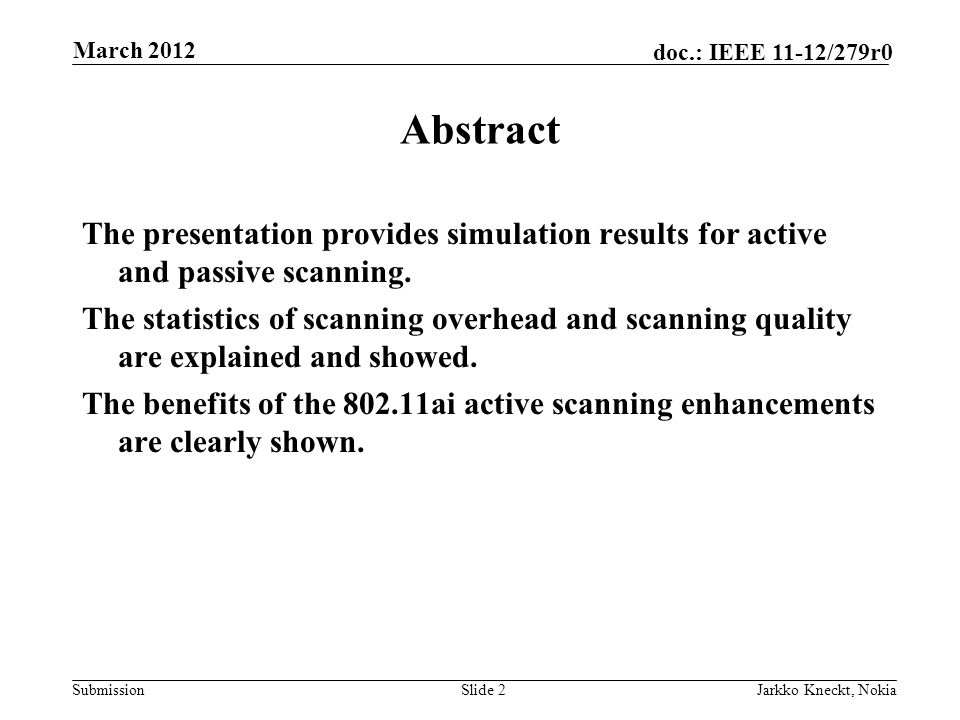 Submission doc.: IEEE 11-12/279r0 March 2012 Jarkko Kneckt, NokiaSlide 2 Abstract The presentation provides simulation results for active and passive scanning.