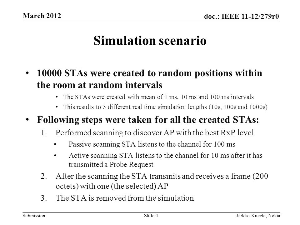 Submission doc.: IEEE 11-12/279r0 Simulation scenario STAs were created to random positions within the room at random intervals The STAs were created with mean of 1 ms, 10 ms and 100 ms intervals This results to 3 different real time simulation lengths (10s, 100s and 1000s) Following steps were taken for all the created STAs: 1.Performed scanning to discover AP with the best RxP level Passive scanning STA listens to the channel for 100 ms Active scanning STA listens to the channel for 10 ms after it has transmitted a Probe Request 2.After the scanning the STA transmits and receives a frame (200 octets) with one (the selected) AP 3.The STA is removed from the simulation Slide 4Jarkko Kneckt, Nokia March 2012