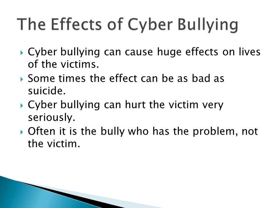  Cyber bullying can cause huge effects on lives of the victims.