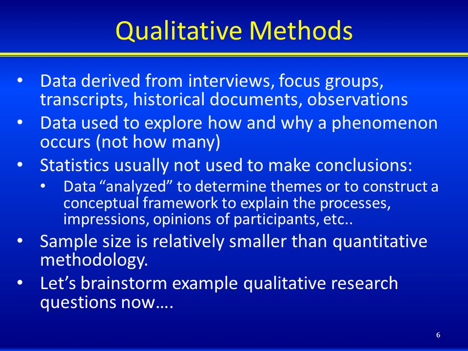 Qualitative Methods Data derived from interviews, focus groups, transcripts, historical documents, observations Data used to explore how and why a phenomenon occurs (not how many) Statistics usually not used to make conclusions: Data analyzed to determine themes or to construct a conceptual framework to explain the processes, impressions, opinions of participants, etc..