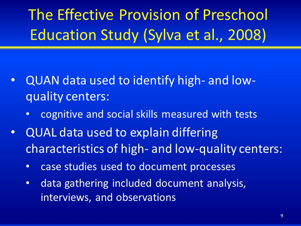 The Effective Provision of Preschool Education Study (Sylva et al., 2008) QUAN data used to identify high- and low- quality centers: cognitive and social skills measured with tests QUAL data used to explain differing characteristics of high- and low-quality centers: case studies used to document processes data gathering included document analysis, interviews, and observations 9