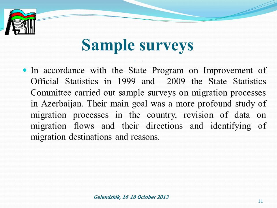 1 11 Gelendzhik, October 2013 Sample surveys In accordance with the State Program on Improvement of Official Statistics in 1999 and 2009 the State Statistics Committee carried out sample surveys on migration processes in Azerbaijan.