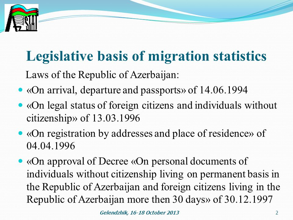 Legislative basis of migration statistics Laws of the Republic of Azerbaijan: «On arrival, departure and passports» of «On legal status of foreign citizens and individuals without citizenship» of «On registration by addresses and place of residence» of «On approval of Decree «On personal documents of individuals without citizenship living on permanent basis in the Republic of Azerbaijan and foreign citizens living in the Republic of Azerbaijan more then 30 days» of Gelendzhik, October 20132