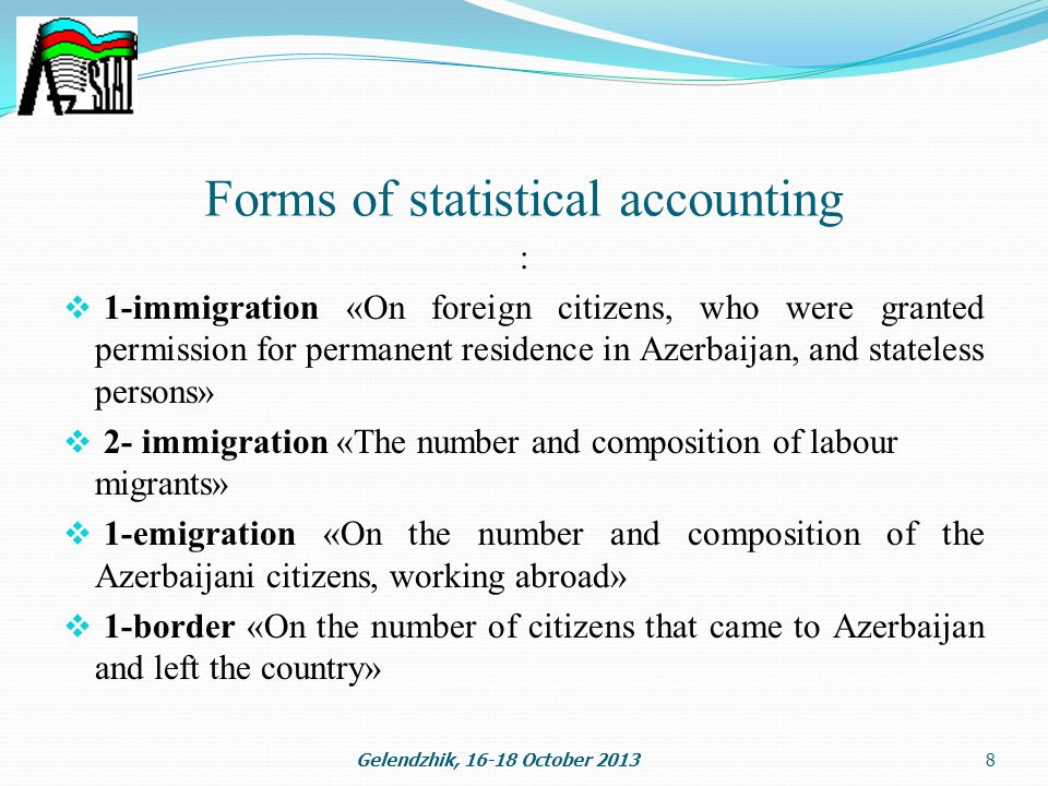 Forms of statistical accounting :  1-immigration «On foreign citizens, who were granted permission for permanent residence in Azerbaijan, and stateless persons»  2- immigration «The number and composition of labour migrants»  1-emigration «On the number and composition of the Azerbaijani citizens, working abroad»  1-border «On the number of citizens that came to Azerbaijan and left the country» Gelendzhik, October 20138