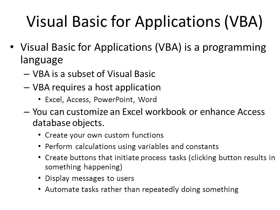 Visual Basic for Applications (VBA) is a programming language – VBA is a subset of Visual Basic – VBA requires a host application Excel, Access, PowerPoint, Word – You can customize an Excel workbook or enhance Access database objects.
