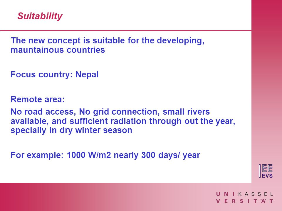 Suitability The new concept is suitable for the developing, mauntainous countries Focus country: Nepal Remote area: No road access, No grid connection, small rivers available, and sufficient radiation through out the year, specially in dry winter season For example: 1000 W/m2 nearly 300 days/ year