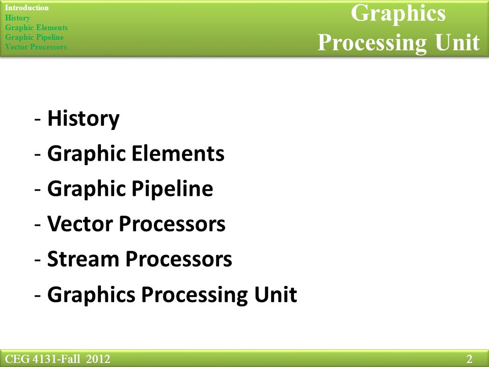 CEG 4131-Fall Graphics Processing Unit CEG 4131-Fall History - Graphic Elements - Graphic Pipeline - Vector Processors - Stream Processors - Graphics Processing Unit Introduction History Graphic Elements Graphic Pipeline Vector Processors