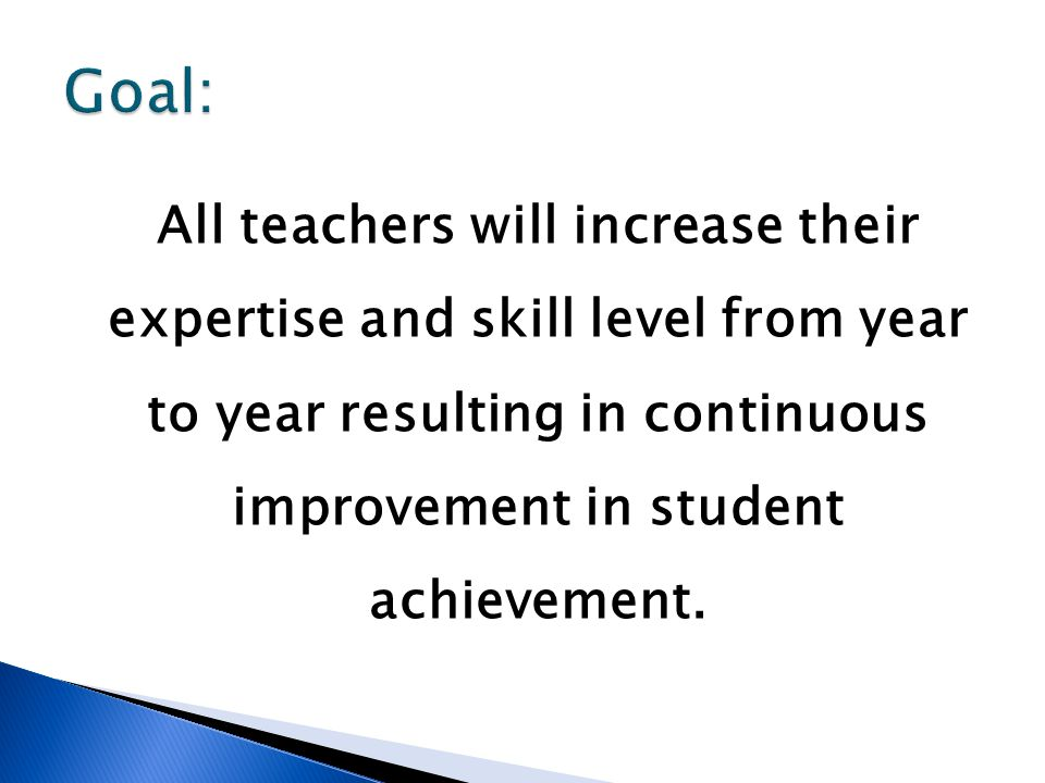 All teachers will increase their expertise and skill level from year to year resulting in continuous improvement in student achievement.