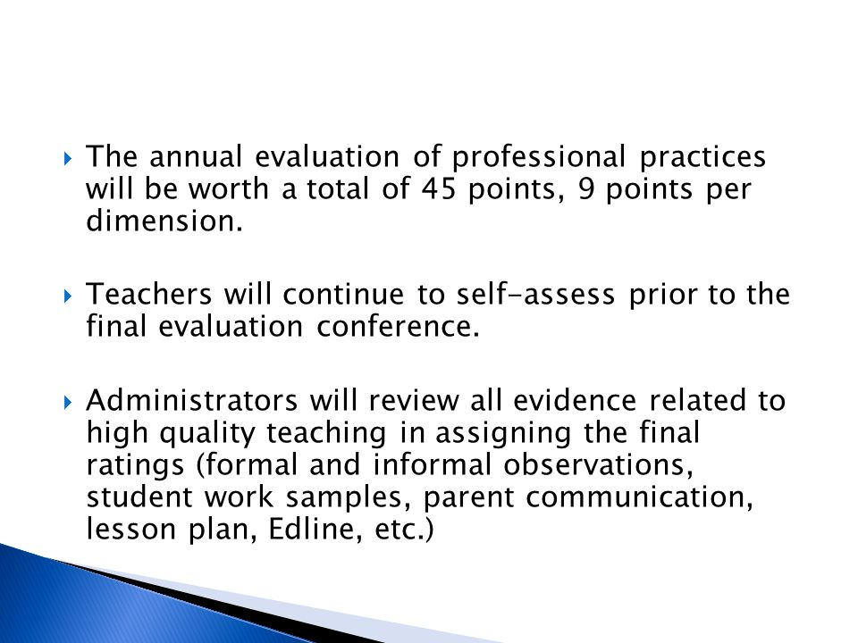  The annual evaluation of professional practices will be worth a total of 45 points, 9 points per dimension.  Teachers will continue to self-assess