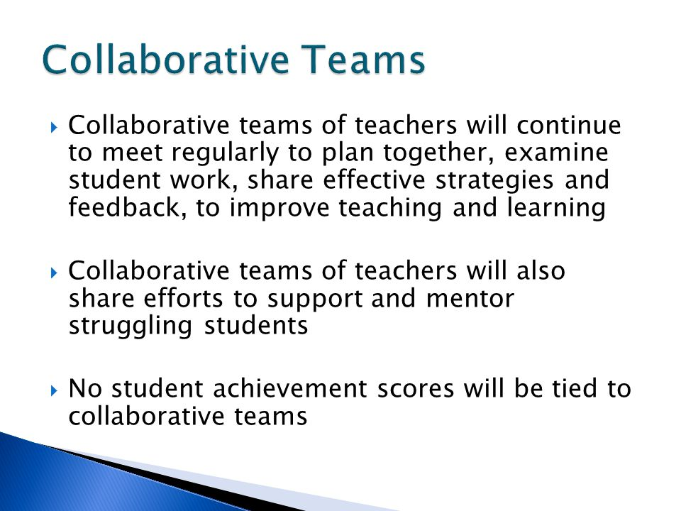  Collaborative teams of teachers will continue to meet regularly to plan together, examine student work, share effective strategies and feedback, to