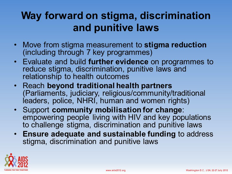 Washington D.C., USA, July 2012www.aids2012.org Way forward on stigma, discrimination and punitive laws Move from stigma measurement to stigma reduction (including through 7 key programmes) Evaluate and build further evidence on programmes to reduce stigma, discrimination, punitive laws and relationship to health outcomes Reach beyond traditional health partners (Parliaments, judiciary, religious/community/traditional leaders, police, NHRI, human and women rights) Support community mobilisation for change: empowering people living with HIV and key populations to challenge stigma, discrimination and punitive laws Ensure adequate and sustainable funding to address stigma, discrimination and punitive laws